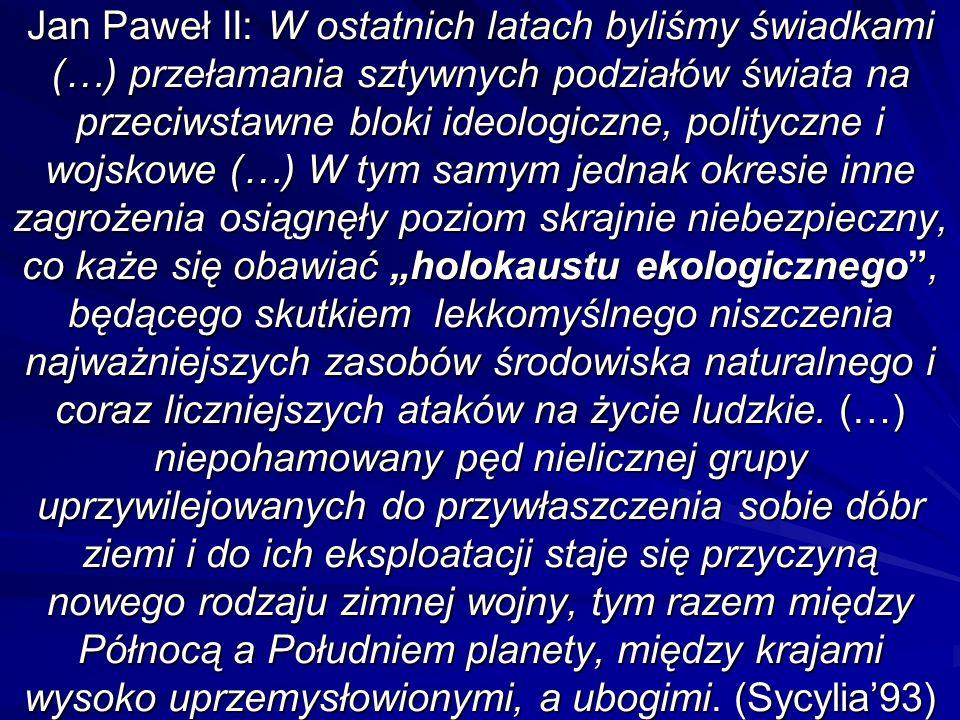 """Jan Paweł II: W ostatnich latach byliśmy świadkami (…) przełamania sztywnych podziałów świata na przeciwstawne bloki ideologiczne, polityczne i wojskowe (…) W tym samym jednak okresie inne zagrożenia osiągnęły poziom skrajnie niebezpieczny, co każe się obawiać """"holokaustu ekologicznego , będącego skutkiem lekkomyślnego niszczenia najważniejszych zasobów środowiska naturalnego i coraz liczniejszych ataków na życie ludzkie."""