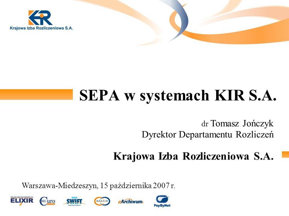 SEPA w systemach KIR S.A. dr Tomasz Jończyk Dyrektor Departamentu Rozliczeń Krajowa Izba Rozliczeniowa S.A.