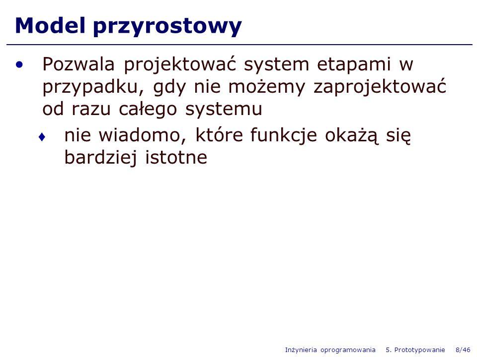Model przyrostowy Pozwala projektować system etapami w przypadku, gdy nie możemy zaprojektować od razu całego systemu.
