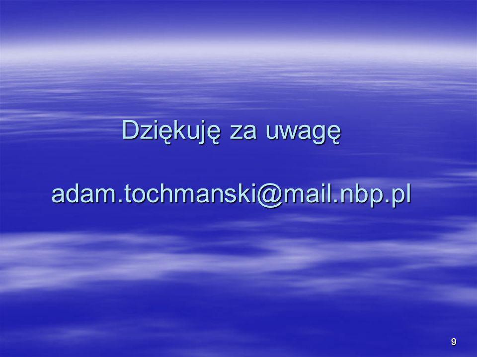 Dziękuję za uwagę adam.tochmanski@mail.nbp.pl