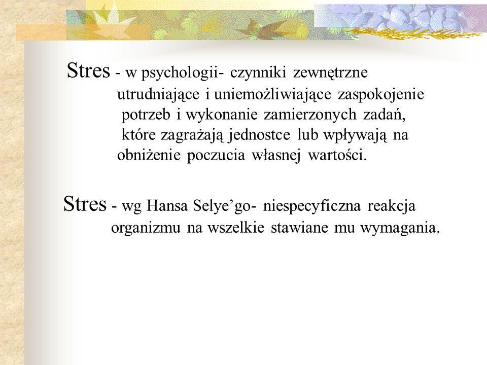 Stres - w psychologii- czynniki zewnętrzne utrudniające i uniemożliwiające zaspokojenie potrzeb i wykonanie zamierzonych zadań, które zagrażają jednostce lub wpływają na obniżenie poczucia własnej wartości.