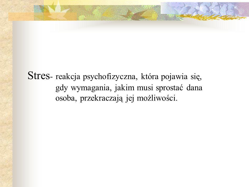 Stres- reakcja psychofizyczna, która pojawia się, gdy wymagania, jakim musi sprostać dana osoba, przekraczają jej możliwości.