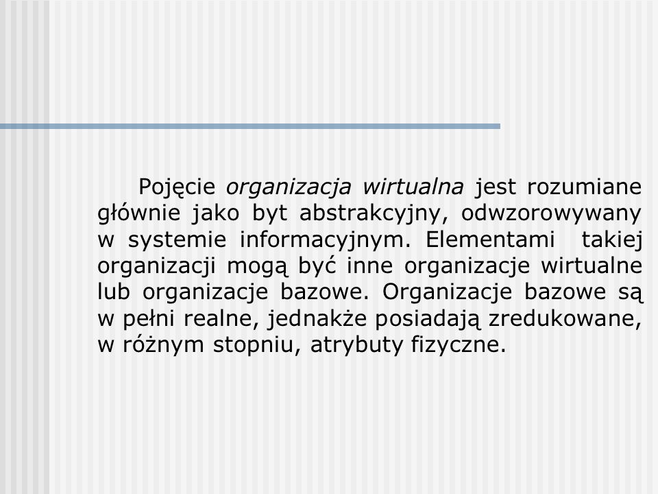 Pojęcie organizacja wirtualna jest rozumiane głównie jako byt abstrakcyjny, odwzorowywany w systemie informacyjnym.