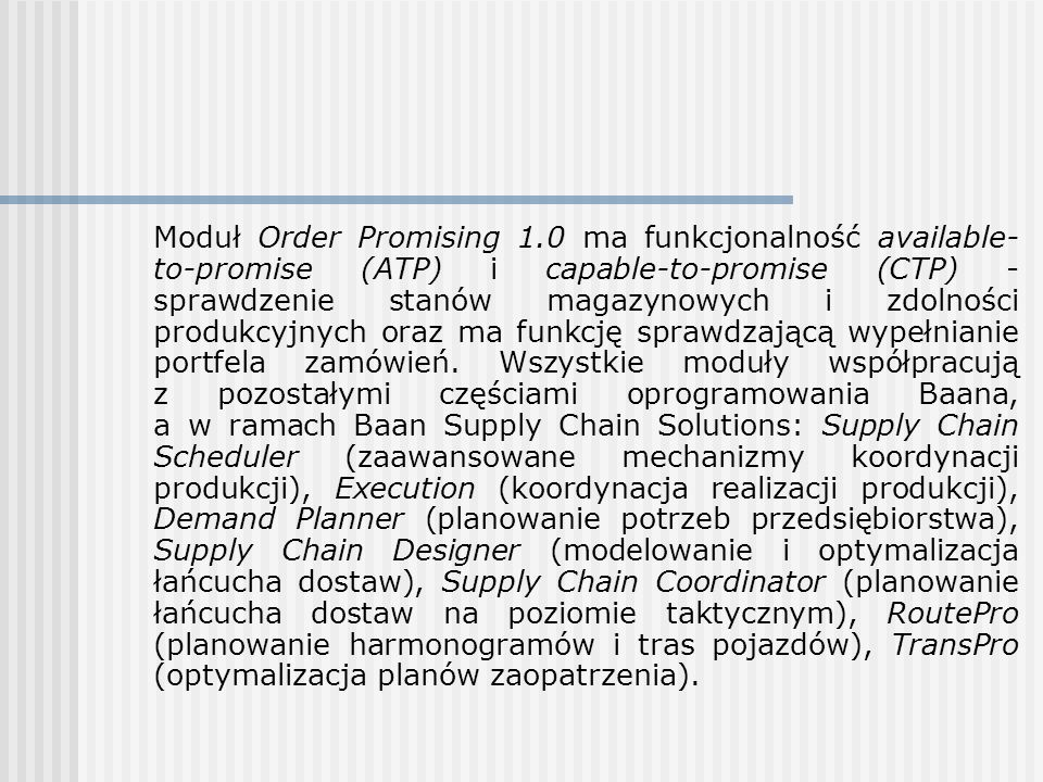 Moduł Order Promising 1.0 ma funkcjonalność available-to-promise (ATP) i capable-to-promise (CTP) - sprawdzenie stanów magazynowych i zdolności produkcyjnych oraz ma funkcję sprawdzającą wypełnianie portfela zamówień.