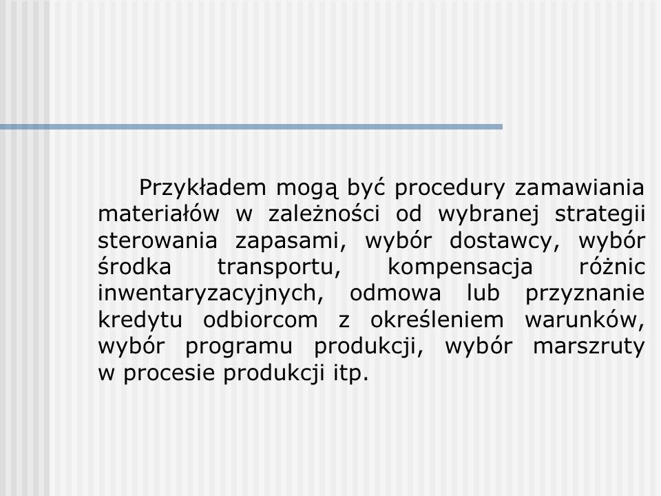 Przykładem mogą być procedury zamawiania materiałów w zależności od wybranej strategii sterowania zapasami, wybór dostawcy, wybór środka transportu, kompensacja różnic inwentaryzacyjnych, odmowa lub przyznanie kredytu odbiorcom z określeniem warunków, wybór programu produkcji, wybór marszruty w procesie produkcji itp.