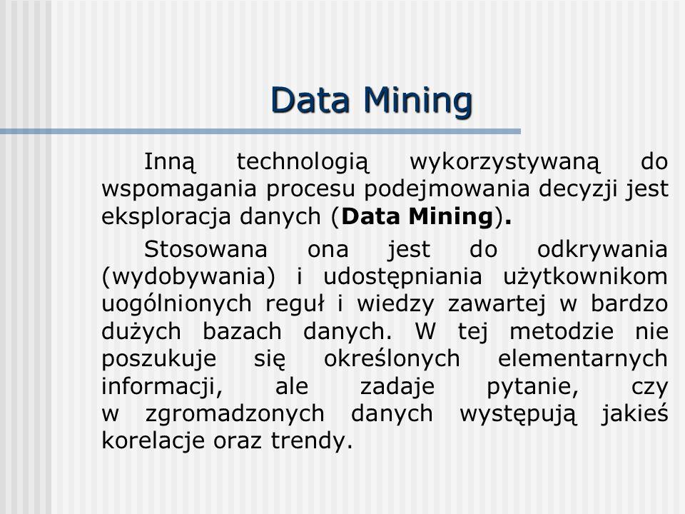 Data Mining Inną technologią wykorzystywaną do wspomagania procesu podejmowania decyzji jest eksploracja danych (Data Mining).