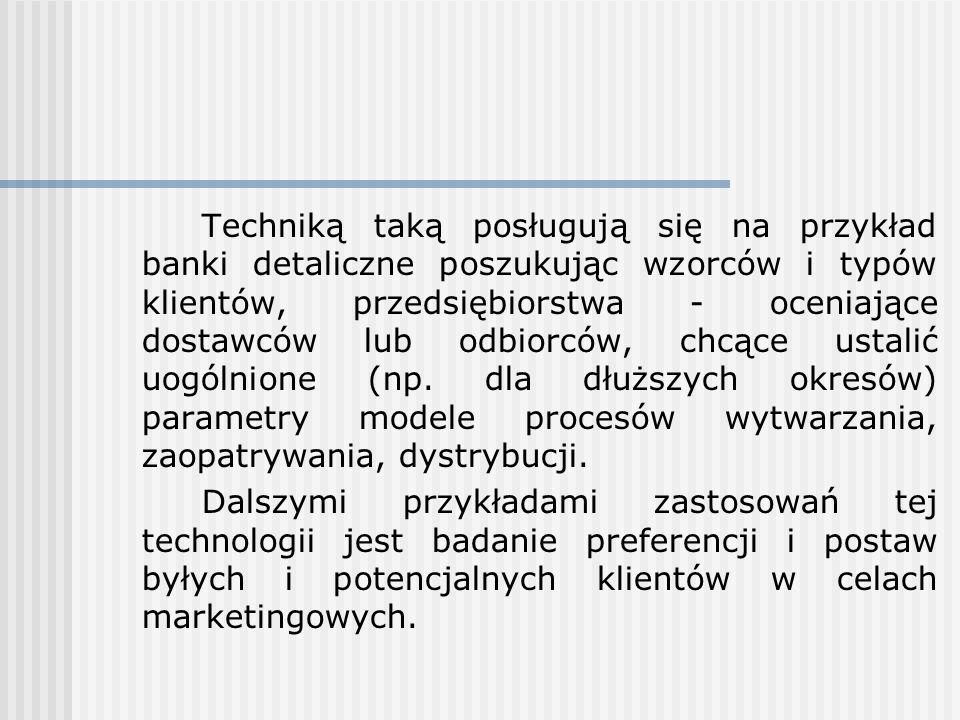 Techniką taką posługują się na przykład banki detaliczne poszukując wzorców i typów klientów, przedsiębiorstwa - oceniające dostawców lub odbiorców, chcące ustalić uogólnione (np. dla dłuższych okresów) parametry modele procesów wytwarzania, zaopatrywania, dystrybucji.