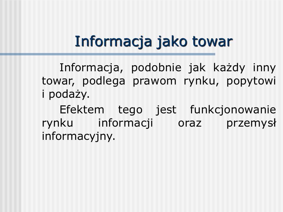 Informacja jako towar Informacja, podobnie jak każdy inny towar, podlega prawom rynku, popytowi i podaży.