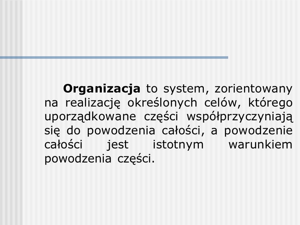 Organizacja to system, zorientowany na realizację określonych celów, którego uporządkowane części współprzyczyniają się do powodzenia całości, a powodzenie całości jest istotnym warunkiem powodzenia części.