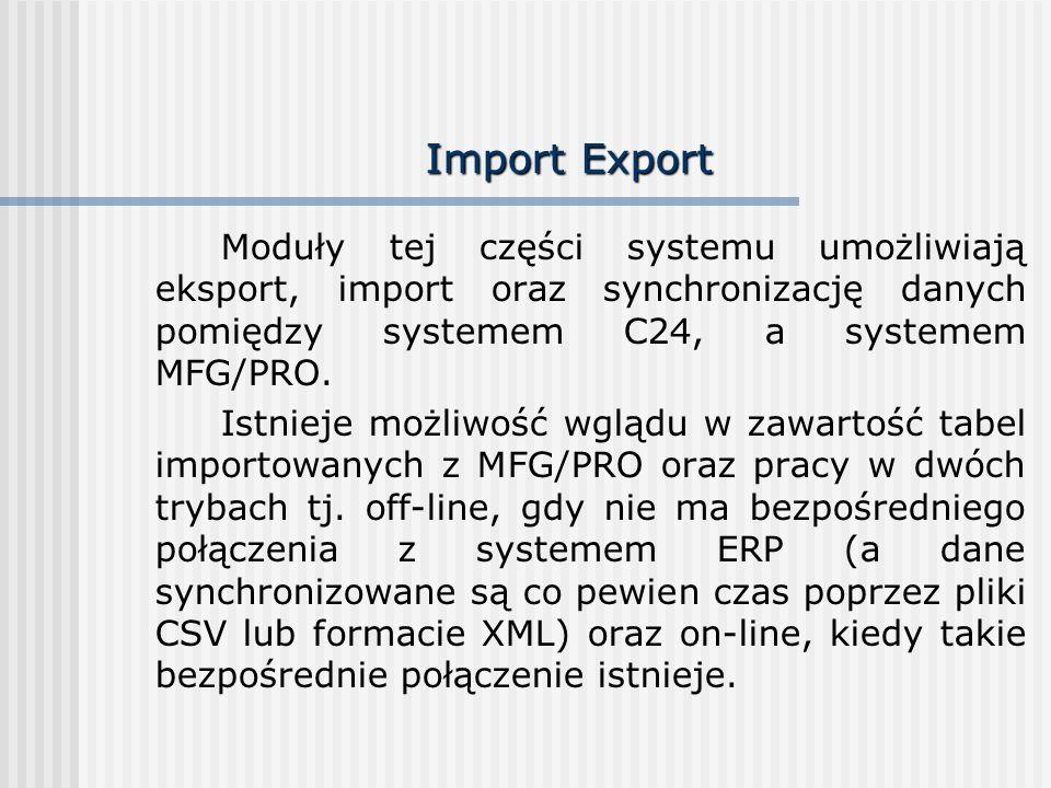 Import Export Moduły tej części systemu umożliwiają eksport, import oraz synchronizację danych pomiędzy systemem C24, a systemem MFG/PRO.