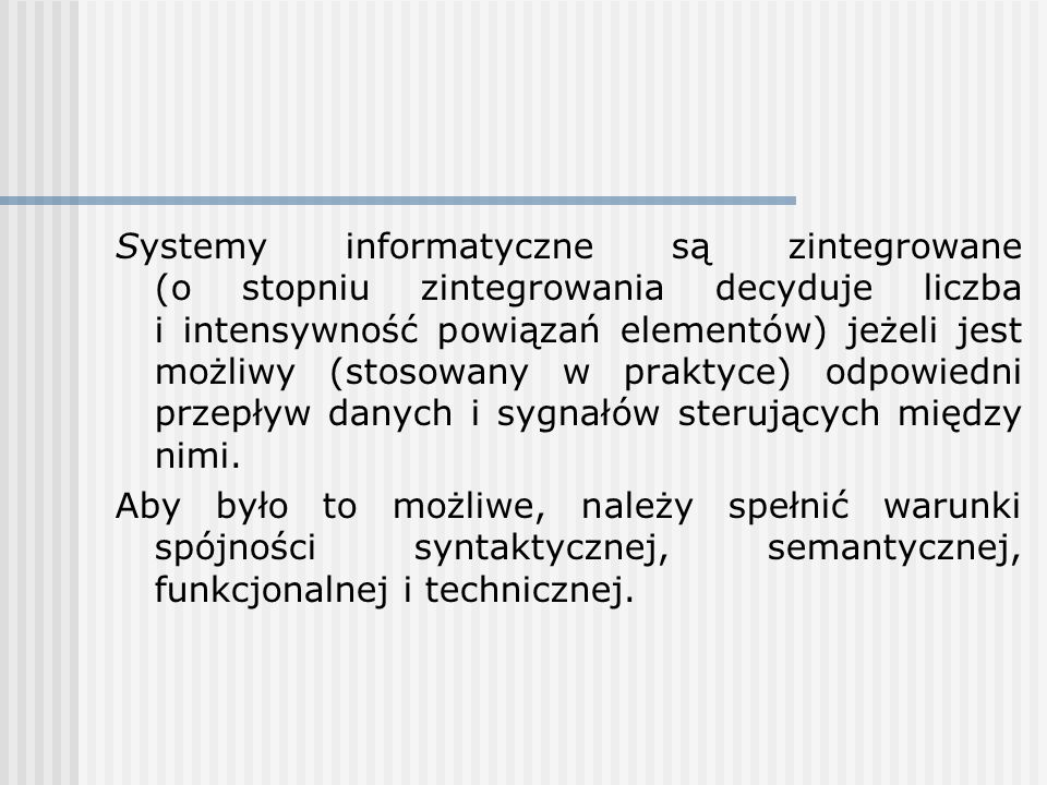 Systemy informatyczne są zintegrowane (o stopniu zintegrowania decyduje liczba i intensywność powiązań elementów) jeżeli jest możliwy (stosowany w praktyce) odpowiedni przepływ danych i sygnałów sterujących między nimi.