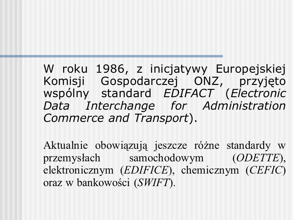 W roku 1986, z inicjatywy Europejskiej Komisji Gospodarczej ONZ, przyjęto wspólny standard EDIFACT (Electronic Data Interchange for Administration Commerce and Transport).