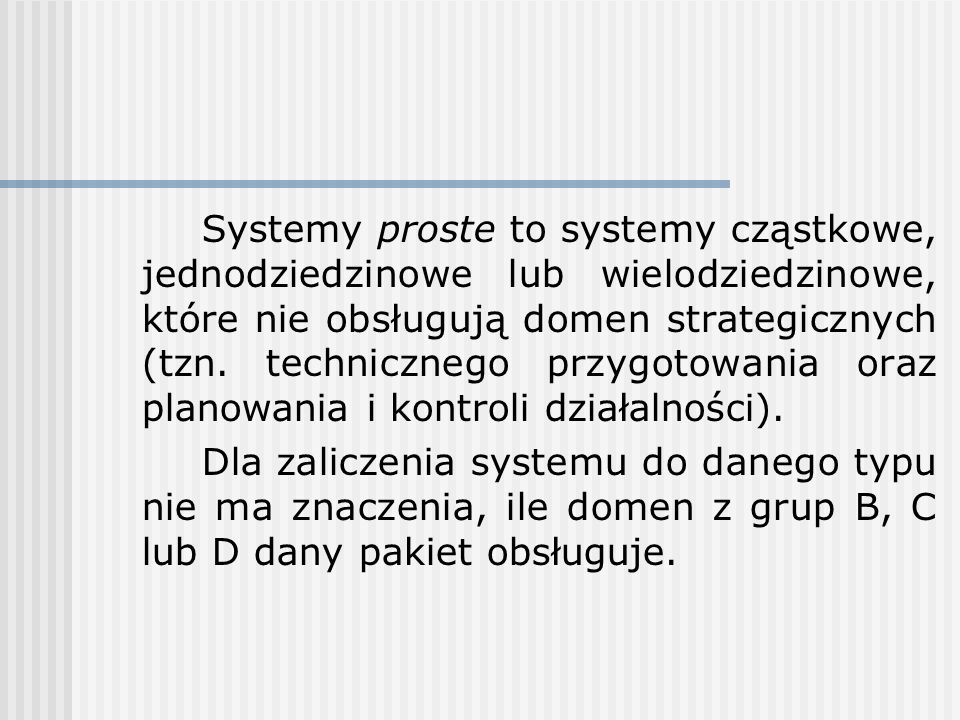 Systemy proste to systemy cząstkowe, jednodziedzinowe lub wielodziedzinowe, które nie obsługują domen strategicznych (tzn. technicznego przygotowania oraz planowania i kontroli działalności).