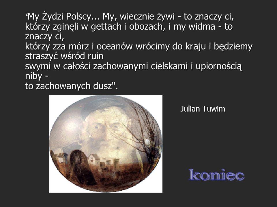 My Żydzi Polscy... My, wiecznie żywi - to znaczy ci, którzy zginęli w gettach i obozach, i my widma - to znaczy ci, którzy zza mórz i oceanów wrócimy do kraju i będziemy straszyć wśród ruin swymi w całości zachowanymi cielskami i upiornością niby - to zachowanych dusz .