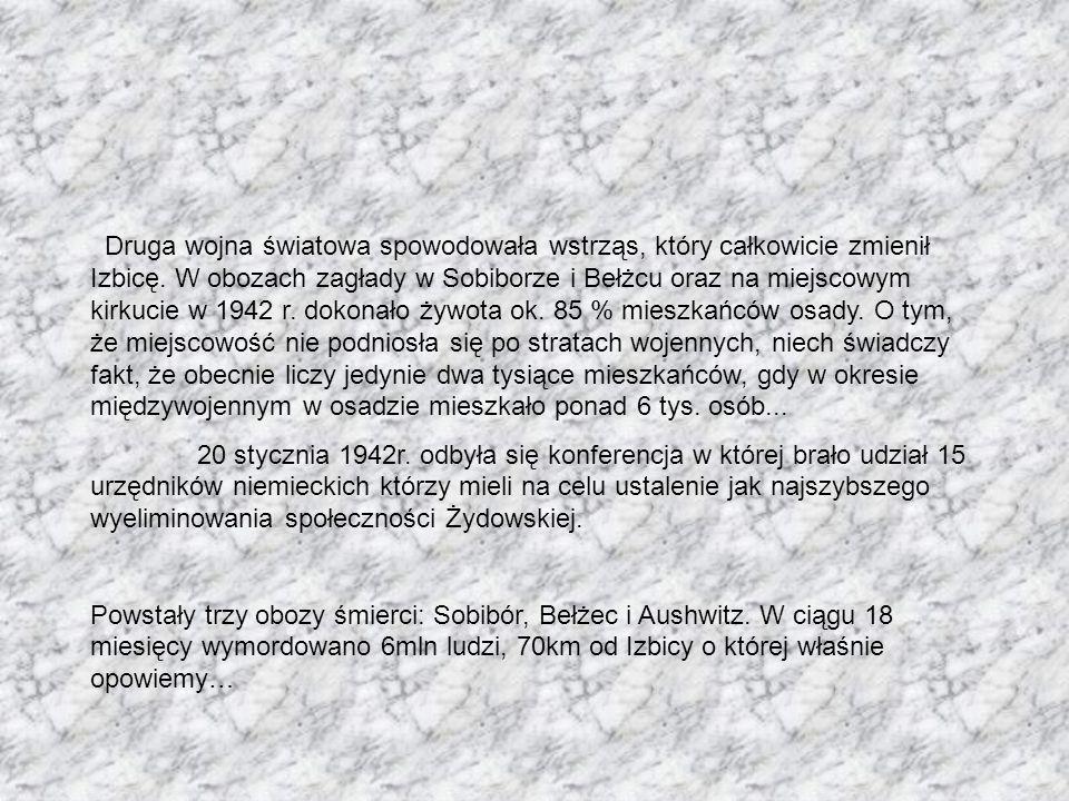 Druga wojna światowa spowodowała wstrząs, który całkowicie zmienił Izbicę. W obozach zagłady w Sobiborze i Bełżcu oraz na miejscowym kirkucie w 1942 r. dokonało żywota ok. 85 % mieszkańców osady. O tym, że miejscowość nie podniosła się po stratach wojennych, niech świadczy fakt, że obecnie liczy jedynie dwa tysiące mieszkańców, gdy w okresie międzywojennym w osadzie mieszkało ponad 6 tys. osób...
