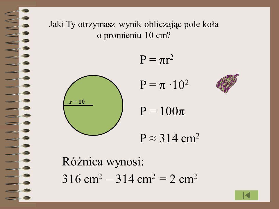 Jaki Ty otrzymasz wynik obliczając pole koła o promieniu 10 cm