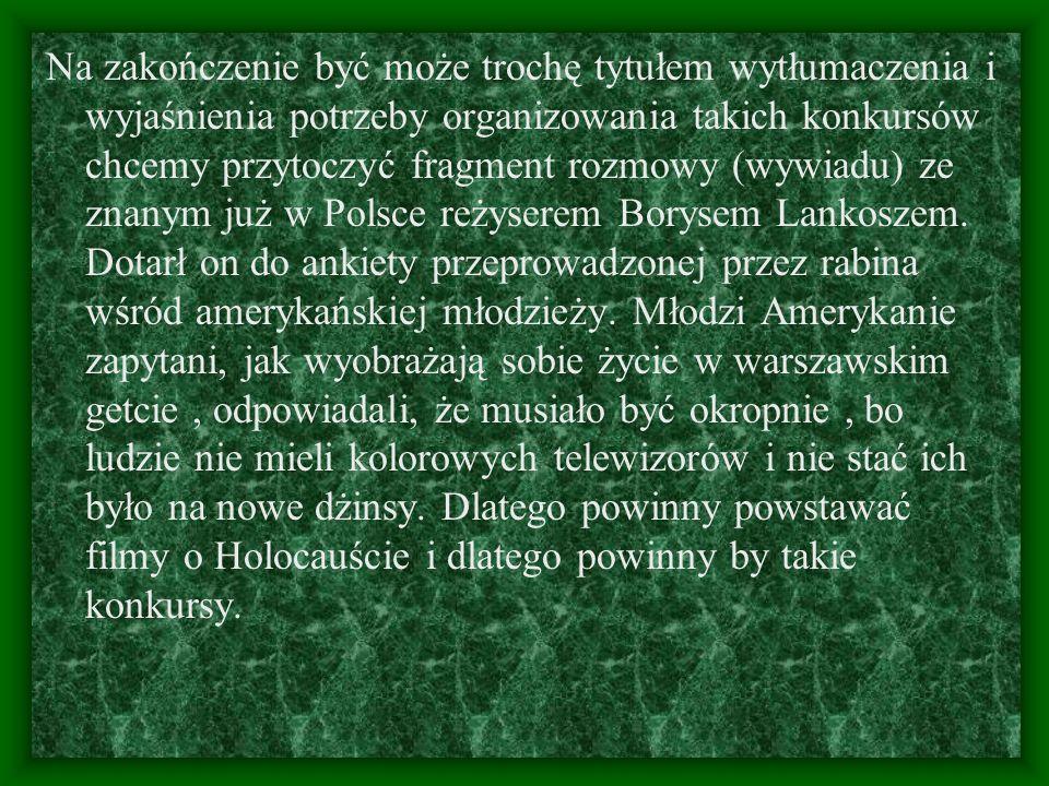 Na zakończenie być może trochę tytułem wytłumaczenia i wyjaśnienia potrzeby organizowania takich konkursów chcemy przytoczyć fragment rozmowy (wywiadu) ze znanym już w Polsce reżyserem Borysem Lankoszem.