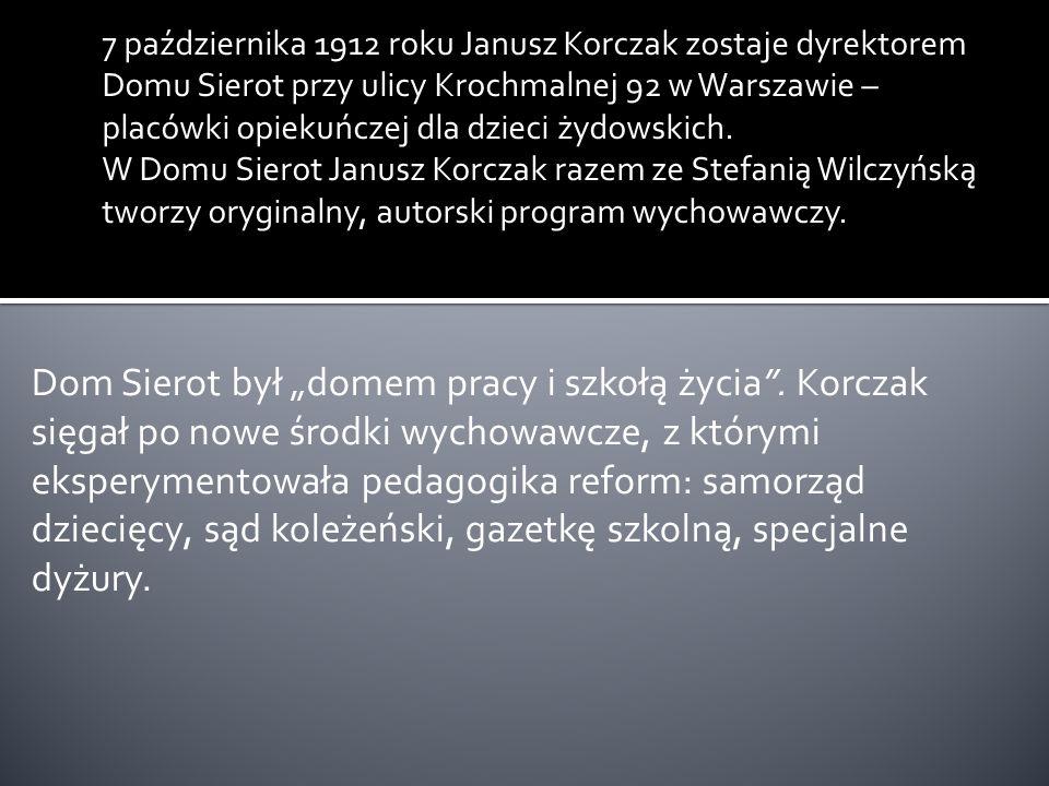 7 października 1912 roku Janusz Korczak zostaje dyrektorem Domu Sierot przy ulicy Krochmalnej 92 w Warszawie – placówki opiekuńczej dla dzieci żydowskich. W Domu Sierot Janusz Korczak razem ze Stefanią Wilczyńską tworzy oryginalny, autorski program wychowawczy.