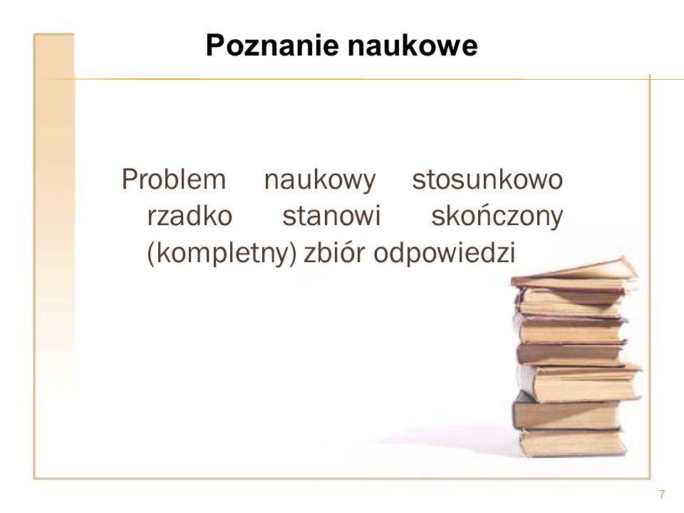 Poznanie naukowe Problem naukowy stosunkowo rzadko stanowi skończony (kompletny) zbiór odpowiedzi