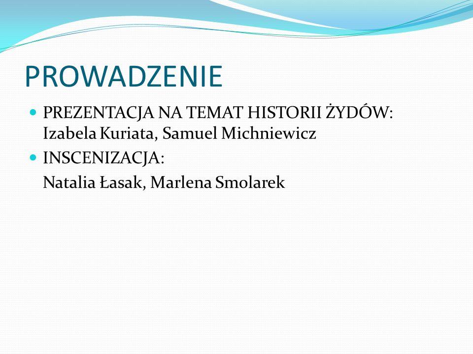 PROWADZENIE PREZENTACJA NA TEMAT HISTORII ŻYDÓW: Izabela Kuriata, Samuel Michniewicz. INSCENIZACJA:
