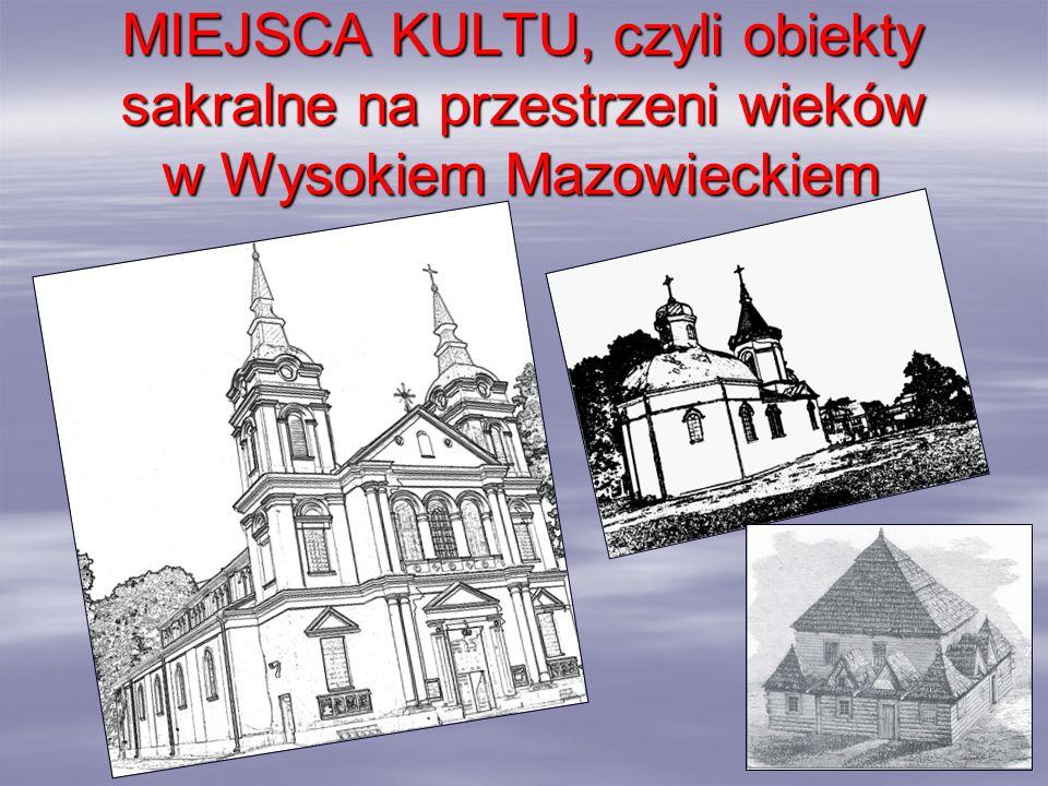 MIEJSCA KULTU, czyli obiekty sakralne na przestrzeni wieków w Wysokiem Mazowieckiem