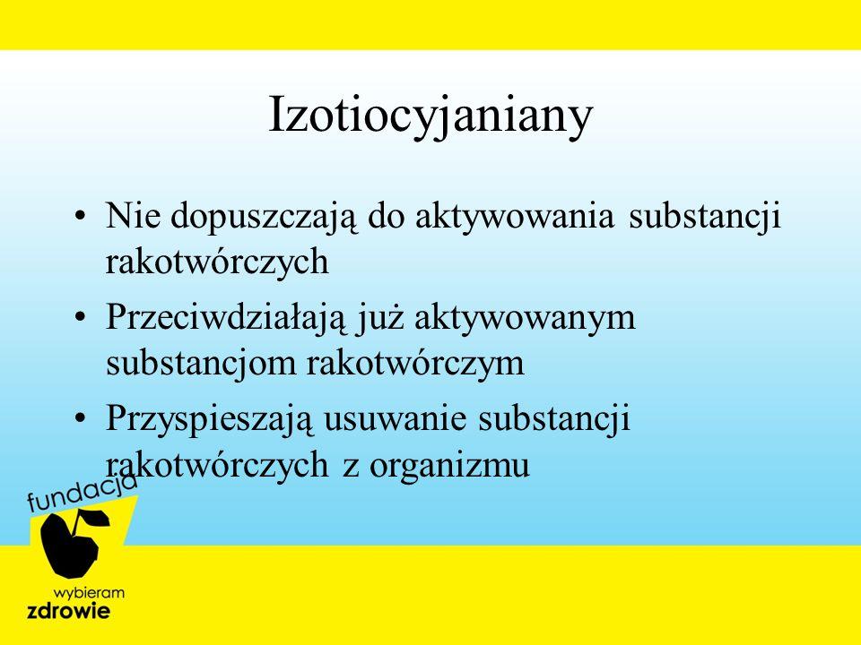 Izotiocyjaniany Nie dopuszczają do aktywowania substancji rakotwórczych. Przeciwdziałają już aktywowanym substancjom rakotwórczym.