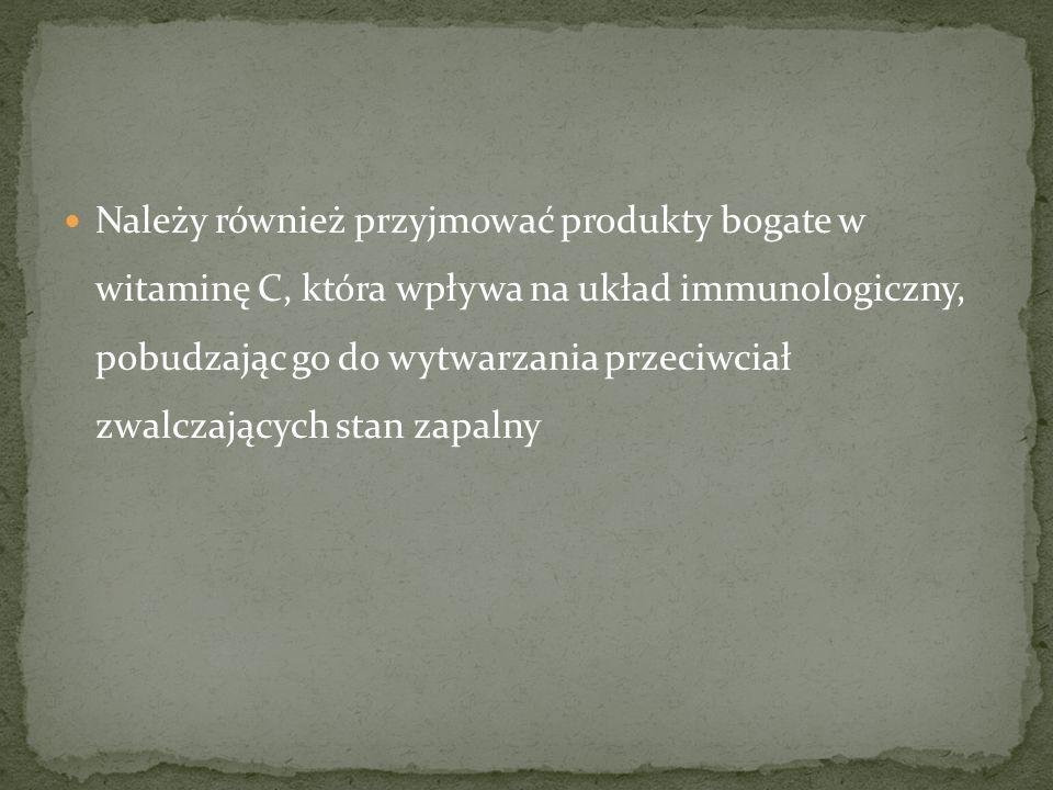 Należy również przyjmować produkty bogate w witaminę C, która wpływa na układ immunologiczny, pobudzając go do wytwarzania przeciwciał zwalczających stan zapalny