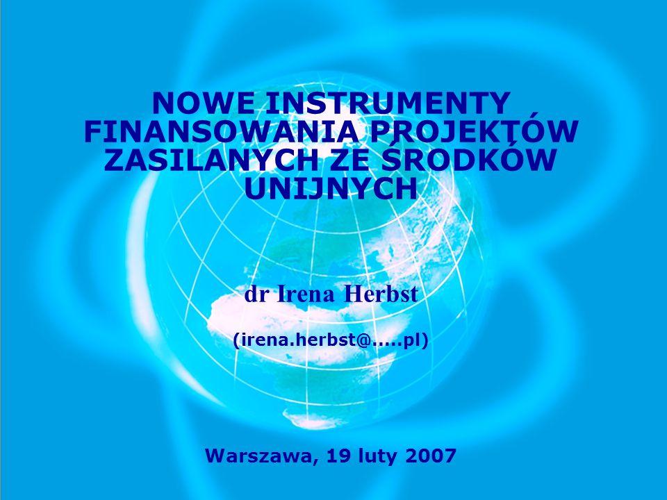 NOWE INSTRUMENTY FINANSOWANIA PROJEKTÓW ZASILANYCH ZE ŚRODKÓW UNIJNYCH dr Irena Herbst (irena.herbst@.....pl) Warszawa, 19 luty 2007