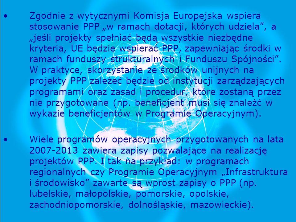 """Zgodnie z wytycznymi Komisja Europejska wspiera stosowanie PPP """"w ramach dotacji, których udziela , a """"jeśli projekty spełniać będą wszystkie niezbędne kryteria, UE będzie wspierać PPP, zapewniając środki w ramach funduszy strukturalnych i Funduszu Spójności . W praktyce, skorzystanie ze środków unijnych na projekty PPP zależeć będzie od instytucji zarządzających programami oraz zasad i procedur, które zostaną przez nie przygotowane (np. beneficjent musi się znaleźć w wykazie beneficjentów w Programie Operacyjnym)."""