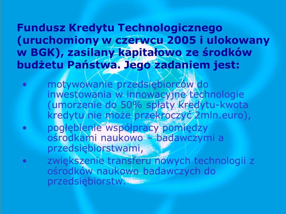 Fundusz Kredytu Technologicznego (uruchomiony w czerwcu 2005 i ulokowany w BGK), zasilany kapitałowo ze środków budżetu Państwa. Jego zadaniem jest:
