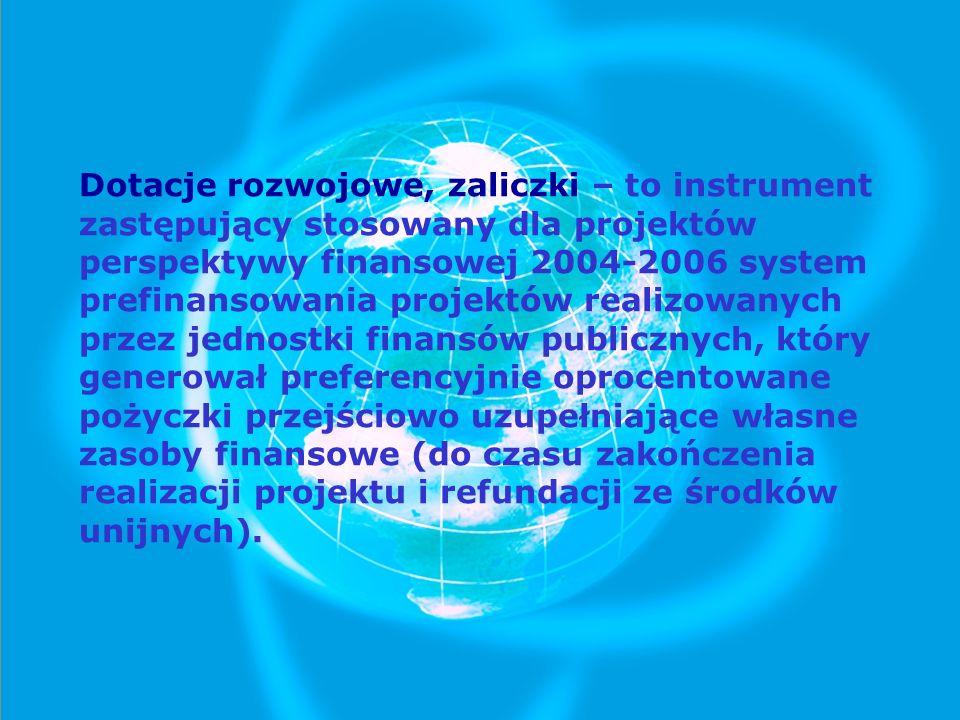 Dotacje rozwojowe, zaliczki – to instrument zastępujący stosowany dla projektów perspektywy finansowej 2004-2006 system prefinansowania projektów realizowanych przez jednostki finansów publicznych, który generował preferencyjnie oprocentowane pożyczki przejściowo uzupełniające własne zasoby finansowe (do czasu zakończenia realizacji projektu i refundacji ze środków unijnych).