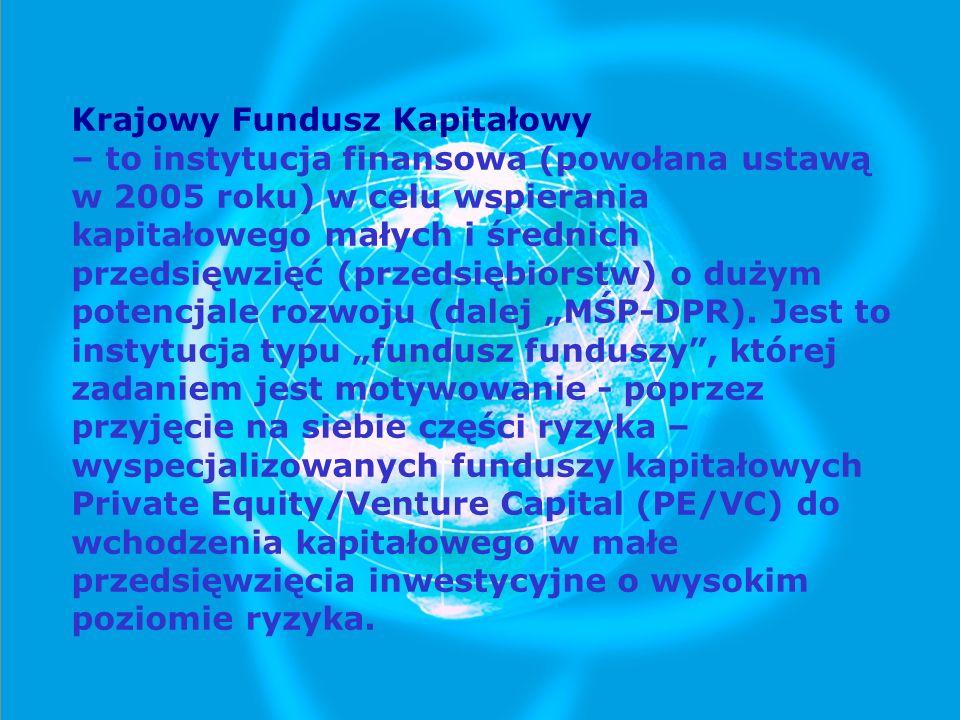 """Krajowy Fundusz Kapitałowy – to instytucja finansowa (powołana ustawą w 2005 roku) w celu wspierania kapitałowego małych i średnich przedsięwzięć (przedsiębiorstw) o dużym potencjale rozwoju (dalej """"MŚP-DPR)."""