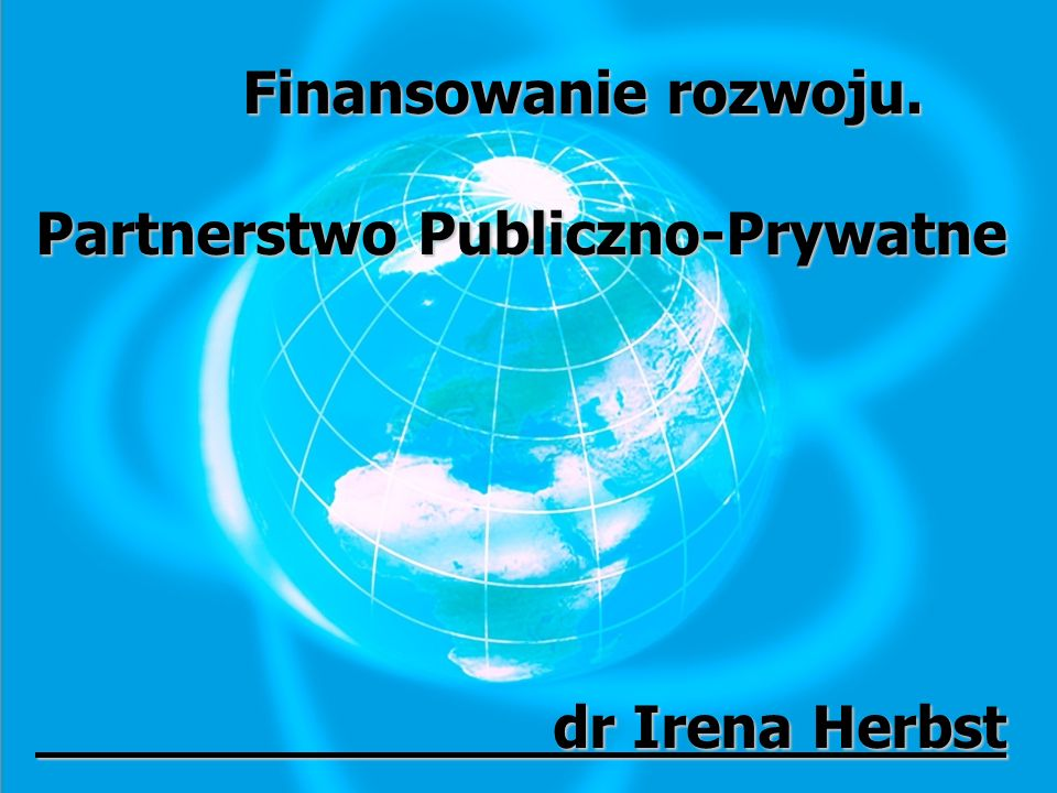 Finansowanie rozwoju. Partnerstwo Publiczno-Prywatne dr Irena Herbst