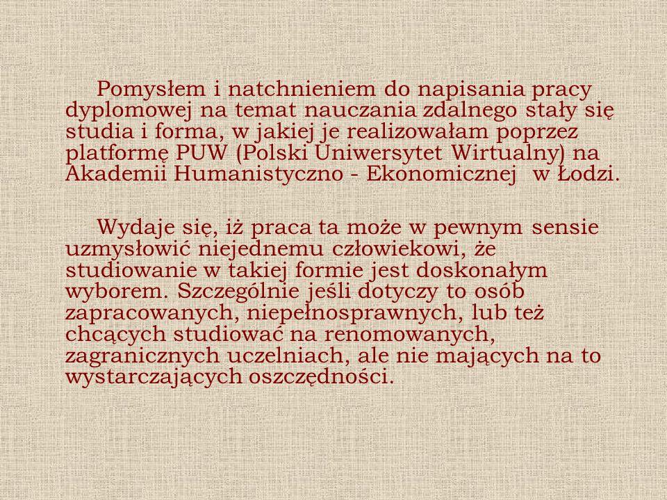 Pomysłem i natchnieniem do napisania pracy dyplomowej na temat nauczania zdalnego stały się studia i forma, w jakiej je realizowałam poprzez platformę PUW (Polski Uniwersytet Wirtualny) na Akademii Humanistyczno - Ekonomicznej w Łodzi.