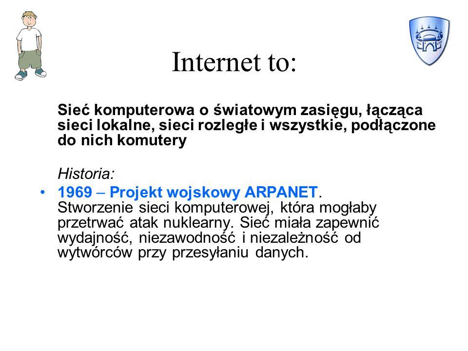 Internet to: Sieć komputerowa o światowym zasięgu, łącząca sieci lokalne, sieci rozległe i wszystkie, podłączone do nich komutery.