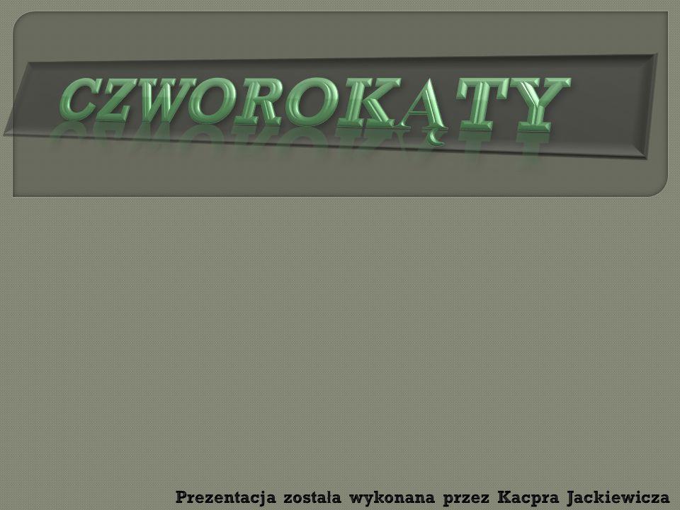 CZWOROKĄTY Prezentacja została wykonana przez Kacpra Jackiewicza