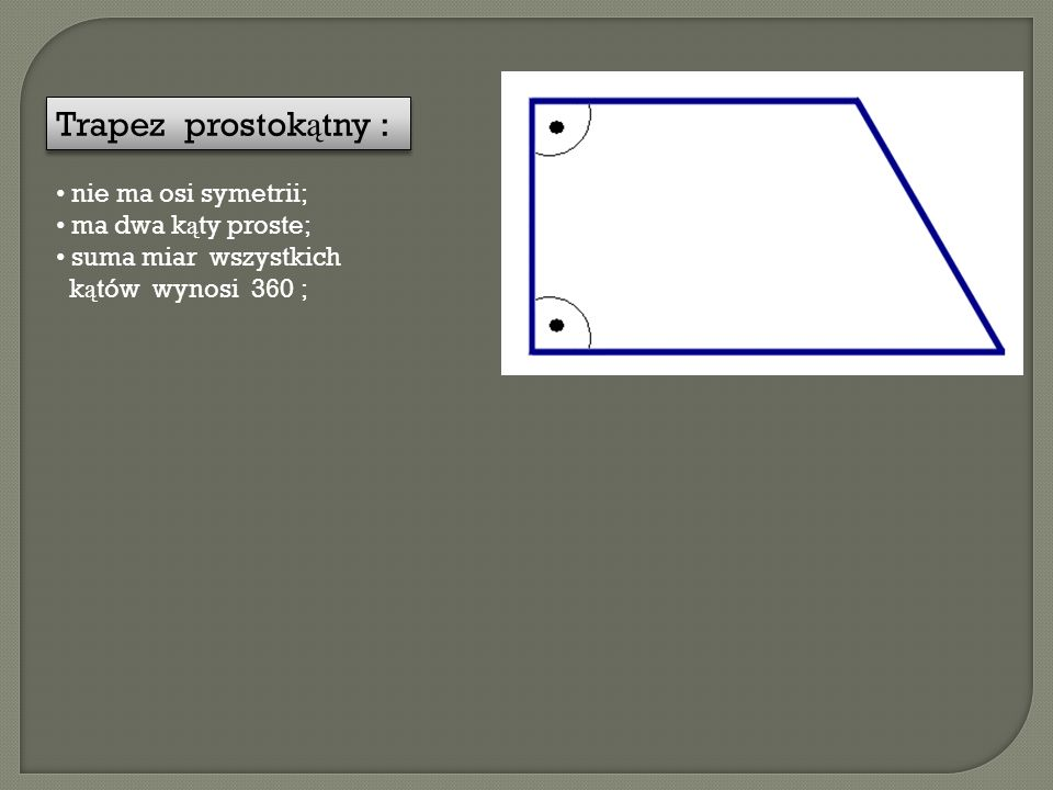 Trapez prostokątny : nie ma osi symetrii; ma dwa kąty proste;