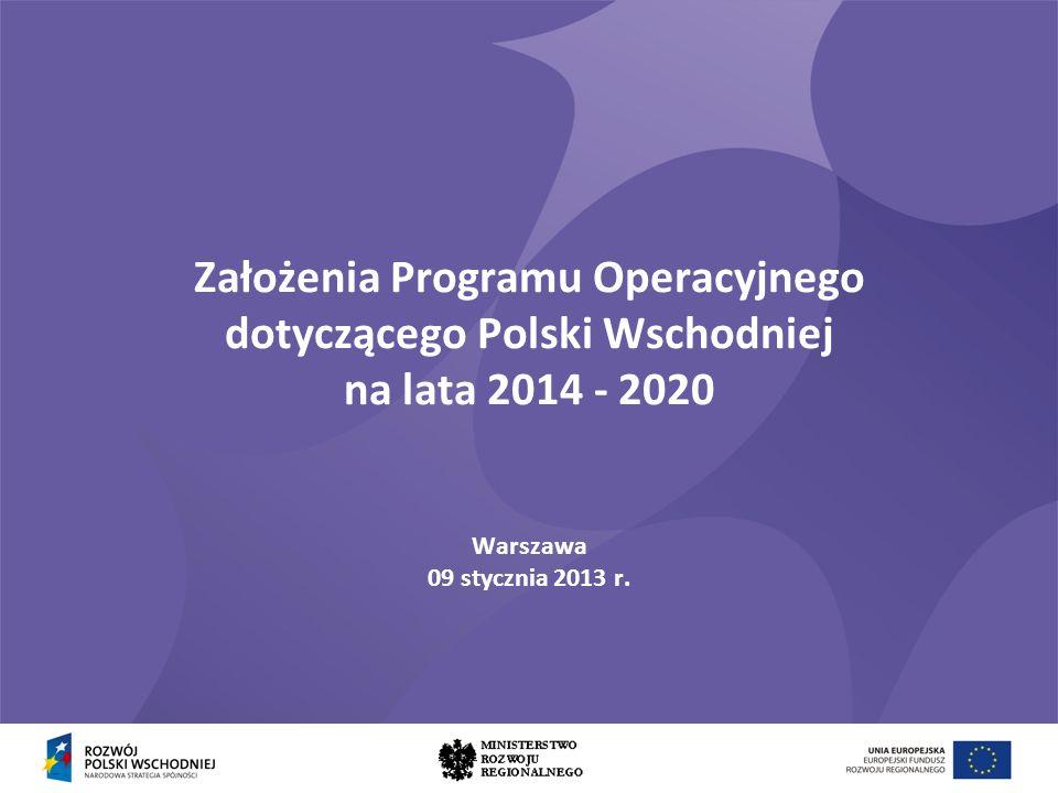 Założenia Programu Operacyjnego dotyczącego Polski Wschodniej na lata 2014 - 2020 Warszawa 09 stycznia 2013 r.