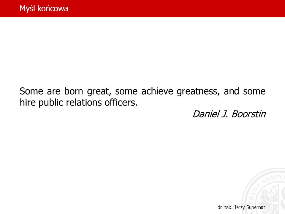 Myśl końcowa Some are born great, some achieve greatness, and some hire public relations officers. Daniel J. Boorstin.