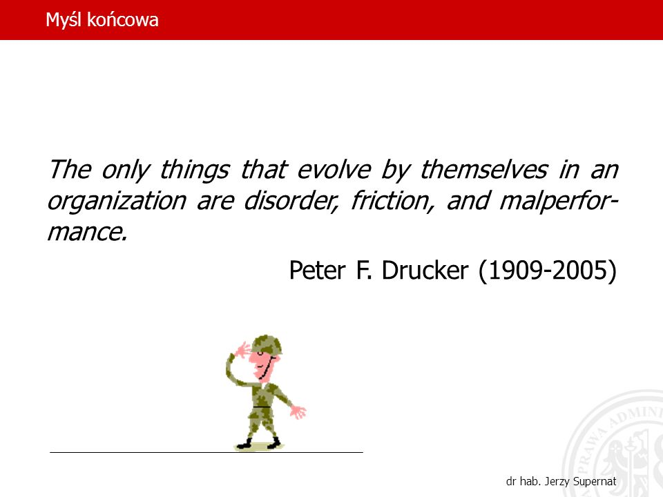 Myśl końcowaThe only things that evolve by themselves in an organization are disorder, friction, and malperfor-mance.