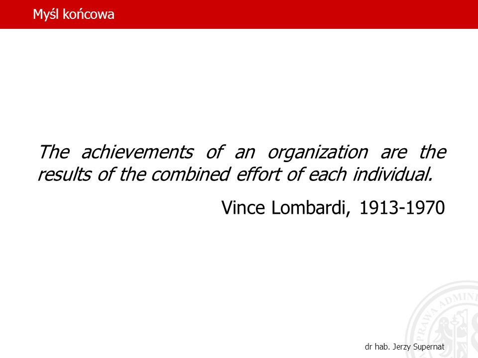 Myśl końcowa The achievements of an organization are the results of the combined effort of each individual.