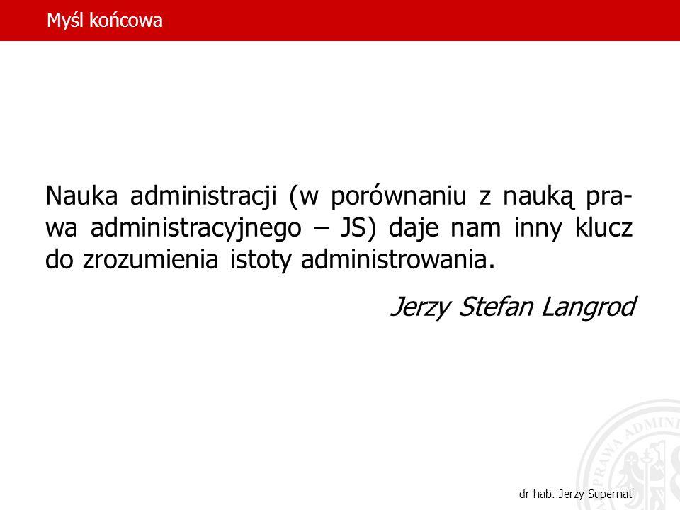 Myśl końcowa Nauka administracji (w porównaniu z nauką pra-wa administracyjnego – JS) daje nam inny klucz do zrozumienia istoty administrowania.