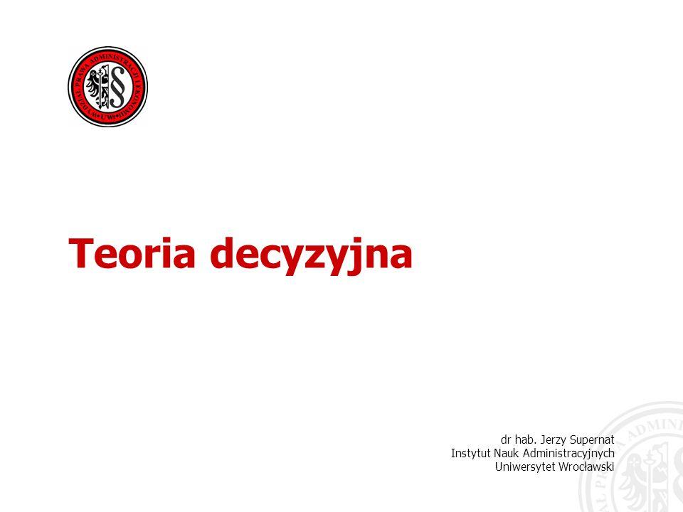 Teoria decyzyjna dr hab. Jerzy Supernat Instytut Nauk Administracyjnych Uniwersytet Wrocławski