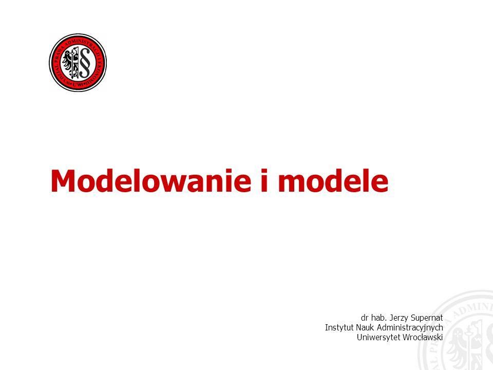 Modelowanie i modele dr hab. Jerzy Supernat Instytut Nauk Administracyjnych Uniwersytet Wrocławski