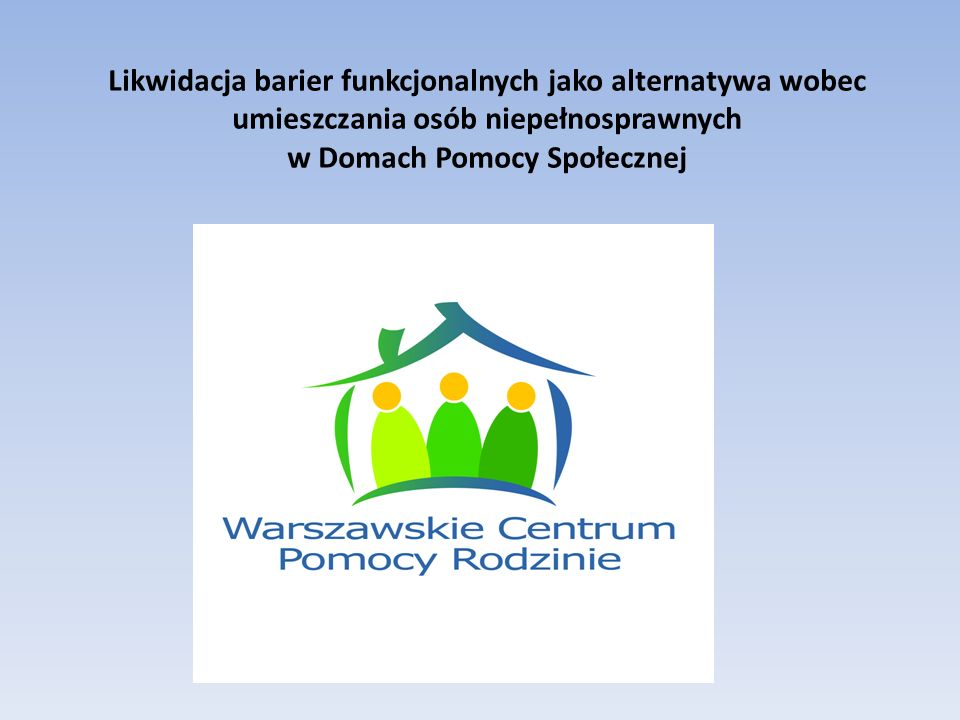 Likwidacja barier funkcjonalnych jako alternatywa wobec umieszczania osób niepełnosprawnych w Domach Pomocy Społecznej