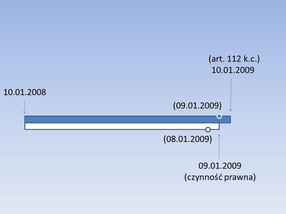 (art. 112 k.c.) 10.01.2009 10.01.2008 (09.01.2009) (08.01.2009) 09.01.2009 (czynność prawna)