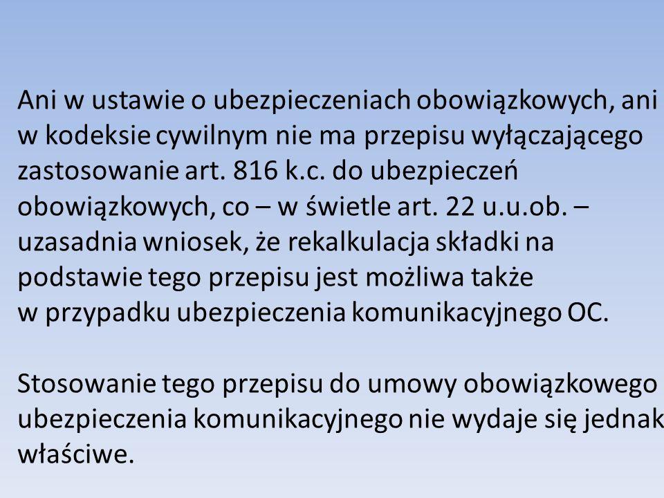 Ani w ustawie o ubezpieczeniach obowiązkowych, ani w kodeksie cywilnym nie ma przepisu wyłączającego zastosowanie art. 816 k.c. do ubezpieczeń obowiązkowych, co – w świetle art. 22 u.u.ob. – uzasadnia wniosek, że rekalkulacja składki na podstawie tego przepisu jest możliwa także w przypadku ubezpieczenia komunikacyjnego OC.