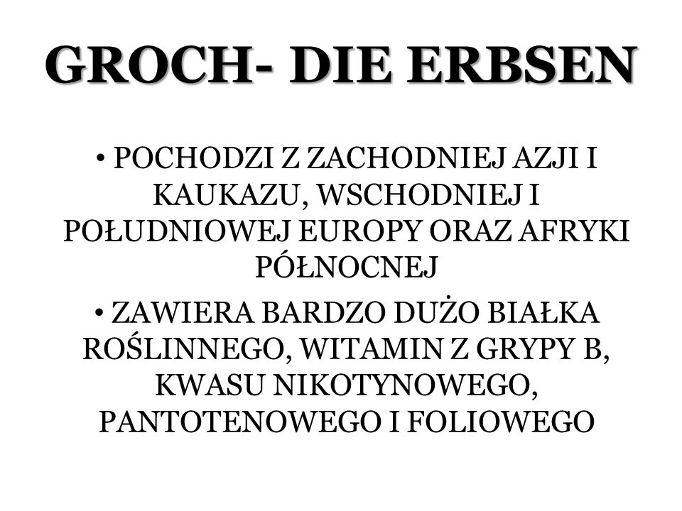 GROCH- DIE ERBSEN POCHODZI Z ZACHODNIEJ AZJI I KAUKAZU, WSCHODNIEJ I POŁUDNIOWEJ EUROPY ORAZ AFRYKI PÓŁNOCNEJ.
