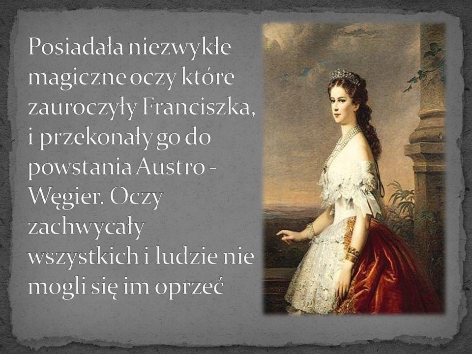 Posiadała niezwykłe magiczne oczy które zauroczyły Franciszka, i przekonały go do powstania Austro -Węgier.