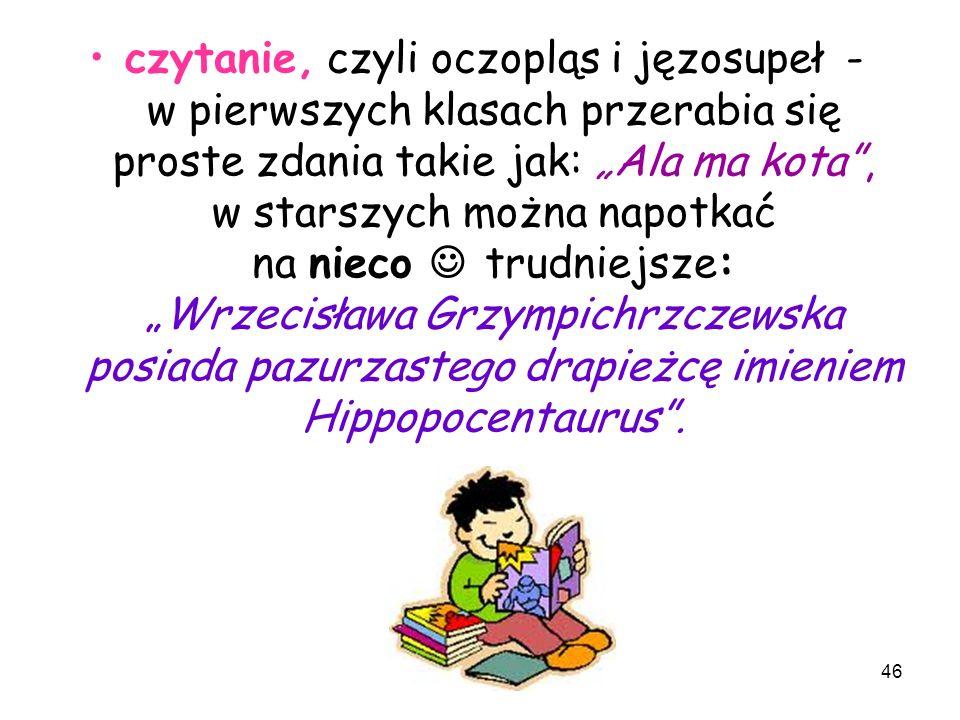 """czytanie, czyli oczopląs i jęzosupeł - w pierwszych klasach przerabia się proste zdania takie jak: """"Ala ma kota , w starszych można napotkać na nieco  trudniejsze: """"Wrzecisława Grzympichrzczewska posiada pazurzastego drapieżcę imieniem Hippopocentaurus ."""